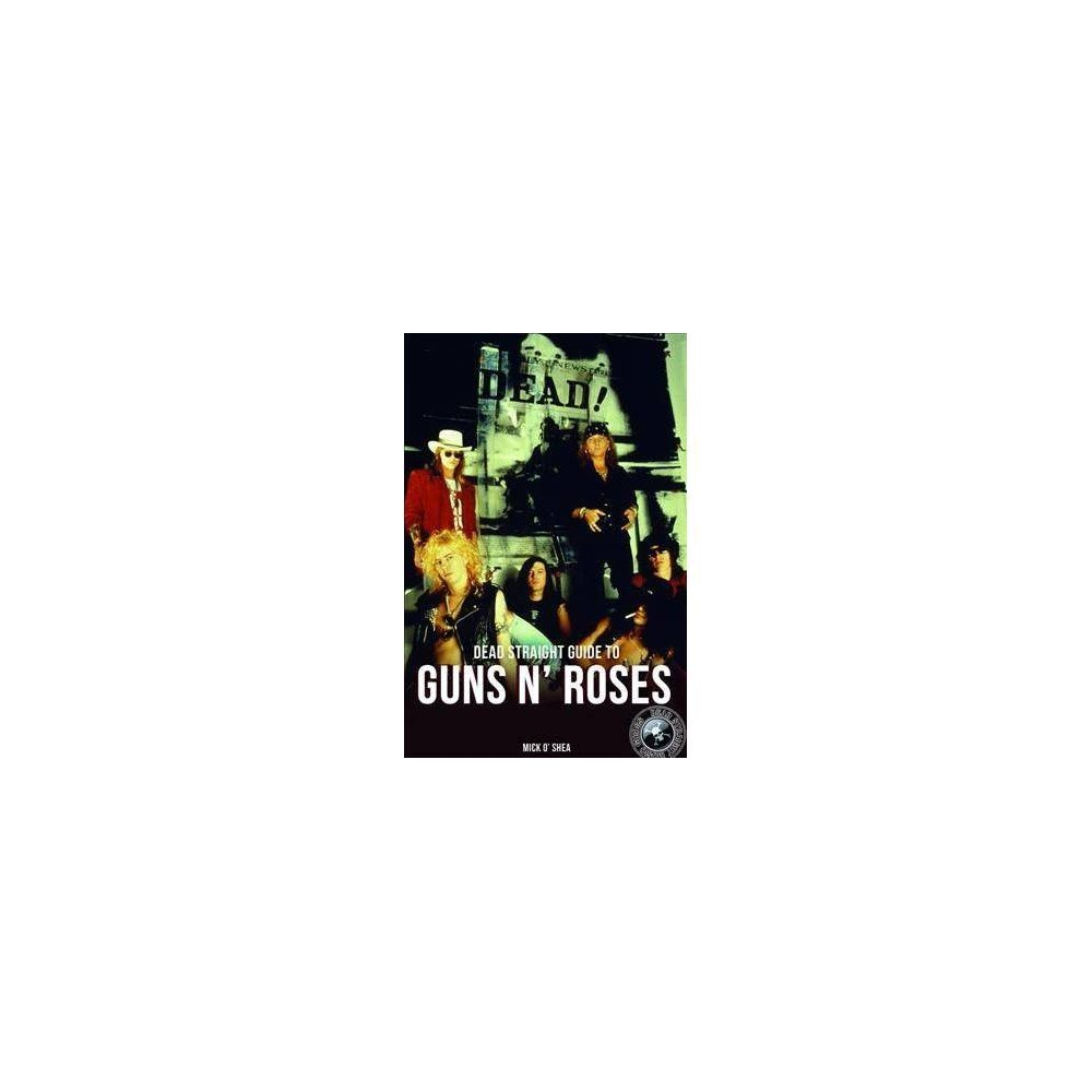Dead Straight Guide to Guns 'n' Roses - by Mick O'Shea (Paperback)