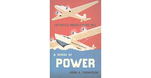 Sense of Power : The Roots of America's Global Role (Hardcover) (John A. Thompson) - image 1 of 1