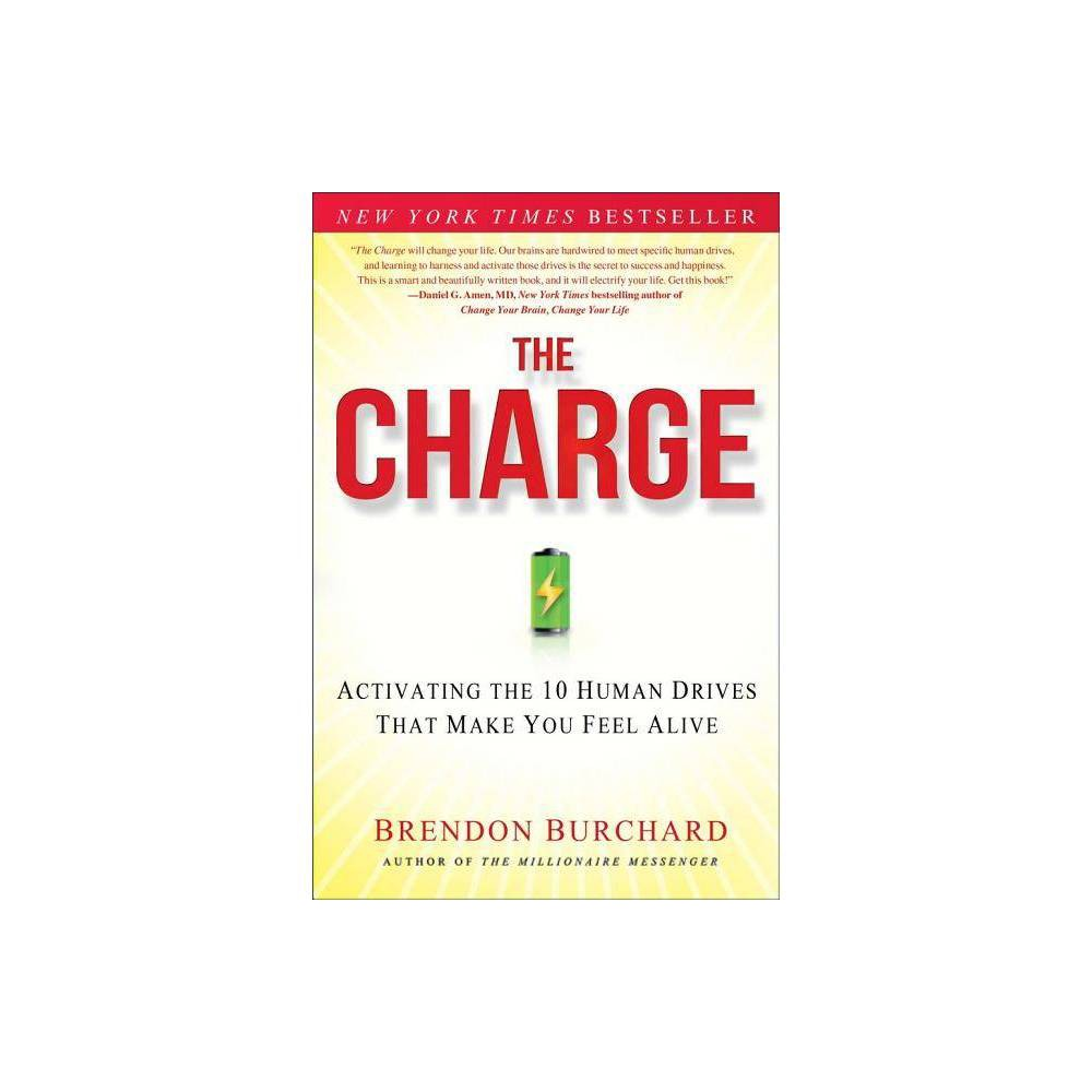 The Charge - by Brendon Burchard (Hardcover) Since the fateful night of his car accident, Brendon has lived a fully charged life, and he's helped millions of people around the globe transform their lives and feel more alive, engaged, and fulfilled. In The Charge, Brendon argues that the only way to measurably improve the quality of your life is to learn how to activate the very ten drives that make you most human. These drives are your desires for more control, competence, congruence, caring, connection, change, challenge, creative expression, contribution, and consciousness. These drives shape everything you think, feel, and do in life, so understanding and mastering them is critical to your success and happiness. Strategically activating these drives on a consistent basis is the fastest path to living a fully charged life. Harnessing our human drives is not easy; if it were, we wouldn't see so much restlessness in the world. That's why Brendon has devised what he calls the true  activators  of human experience--a series of powerful yet simple actions you can take to radically increase your levels of energy, engagement, and fulfillment in all areas of your life. What Brendon uncovers in The Charge will surprise and challenge you. It turns out that most of the ways we seek to meet our human drives are actually counterproductive. We all want more control, for example, but seeking to have more certainty in our daily lives or to control other people will actually decrease our levels of control (and happiness). We have a deep desire for change, too, but we often fail to make the right kinds of change that would make us feel more alive and in command of our lives. In The Charge, Brendon helps us overcome these mistakes and illuminates the path for strategically and intelligently activating our 10 human drives so that we can have the one thing we all want: more life in our lives! Brendon Burchard is the founder of High Performance Academy and author of the #1 New York Tim