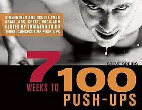 7 Weeks to 100 Push-ups : Strengthen and Sculpt Your Arms, Abs, Chest, Back and Glutes by Training to Do - image 1 of 1