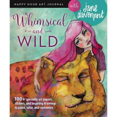 Whimsical and Wild - (Happy Hour Art Journal)by Jane Davenport (Paperback)