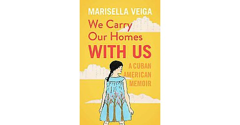 We Carry Our Homes With Us : A Cuban American Memoir (Paperback) (Marisella Veiga) - image 1 of 1