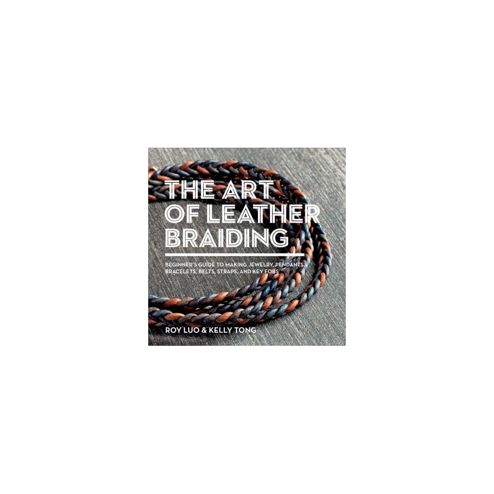 Art of Leather Braiding : Beginner's Guide to Making Jewelry, Pendants, Bracelets, Belts, Straps, and