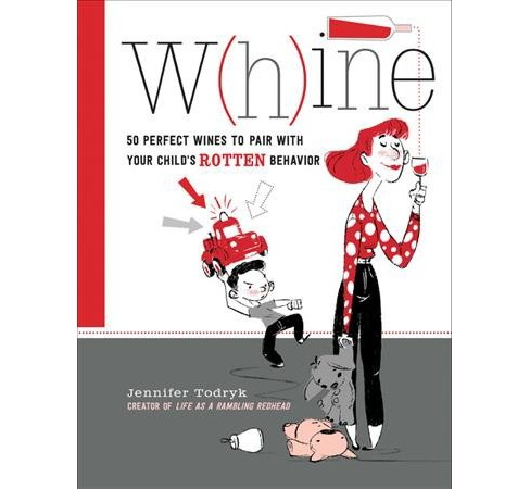 W(h)ine : 50 Perfect Wines to Pair With Your Child's Rotten Behavior (Hardcover) (Jennifer Todryk) - image 1 of 1