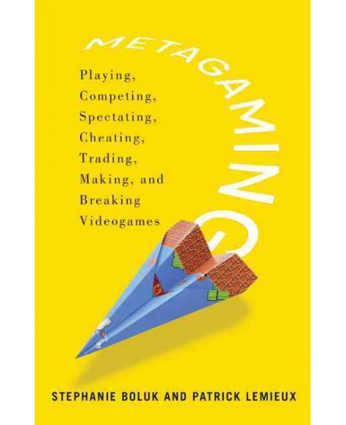 Metagaming : Playing, Competing, Spectating, Cheating, Trading, Making, and Breaking Videogames - image 1 of 1