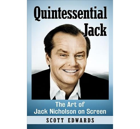Quintessential Jack : The Art of Jack Nicholson on Screen -  by Scott Edwards (Paperback) - image 1 of 1