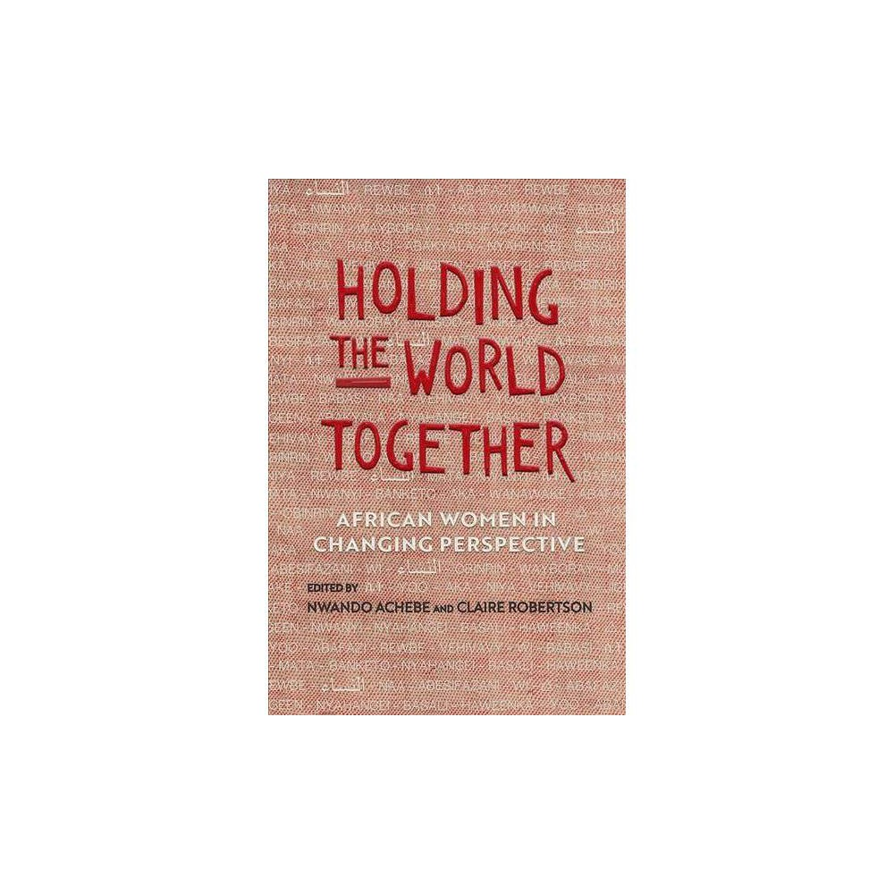 Holding the World Together : African Women in Changing Perspective - (Hardcover)