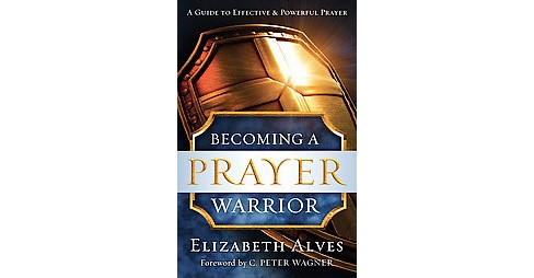 Becoming a Prayer Warrior : Repackaged Edition (Reprint) (Paperback) (Elizabeth Alves) - image 1 of 1