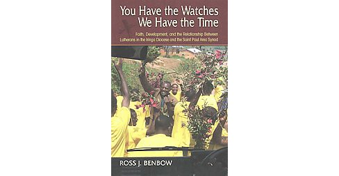 You Have the Watches We Have the Time : Faith, Development, and the Relationship Between Lutherans in - image 1 of 1