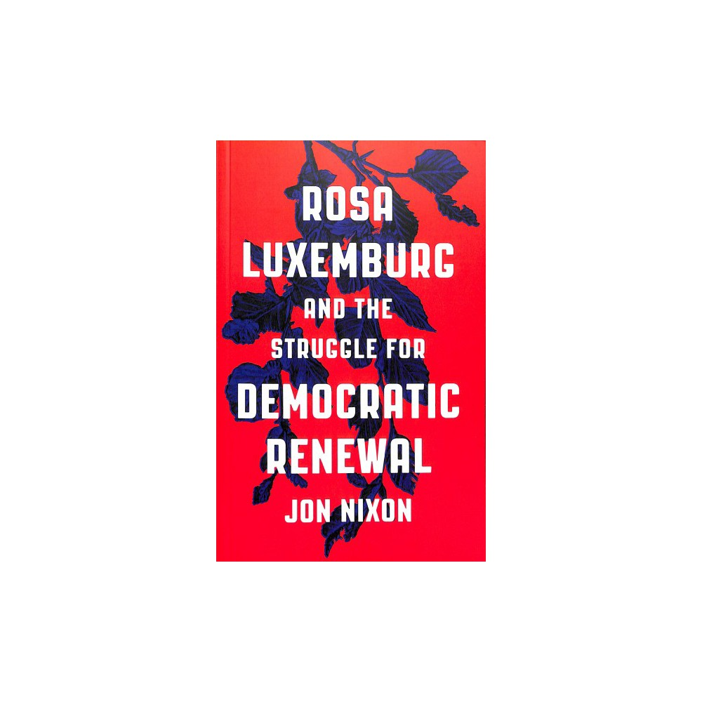 Rosa Luxemburg and the Struggle for Democratic Renewal - by Jon Nixon (Paperback)