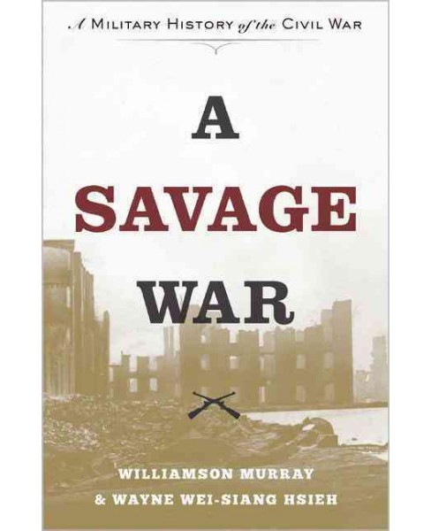 Savage War : A Military History of the Civil War (Hardcover) (Williamson Murray & Wayne Wei-siang Hsieh) - image 1 of 1