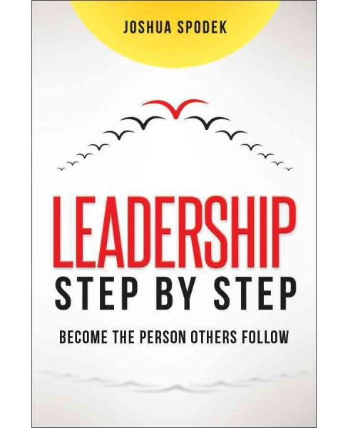 Leadership Step by Step : Become the Person Others Follow (Hardcover) (Joshua Spodek) - image 1 of 1