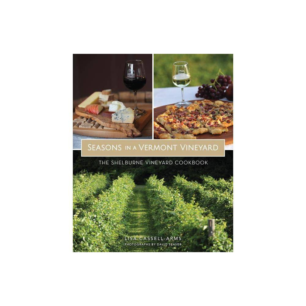 Seasons in a Vermont Vineyard - by Lisa Cassell-Arms (Paperback) Vermont is a food lover's paradise. From its verdant and fertile farmland, regional specialties are emerging. We have an abundant selection of locally raised meats, poultry, produce and fruits, as well as world-class artisanal cheeses, award-winning spirits, ciders, beers and, of course, wine. Shelburne Vineyard is recognized as a pioneer in cold-climate winemaking, producing expertly crafted wines from Vermont and regionally grown hybrid grapes. With original mouthwatering recipes crafted especially for this new edition, this book celebrates a generation of outstanding wines and the affinity of food and wine produced from the same northern terroir.