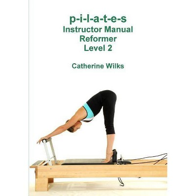 P-i-l-a-t-e-s Instructor Manual Reformer Level 2 - by  Catherine Wilks (Paperback)