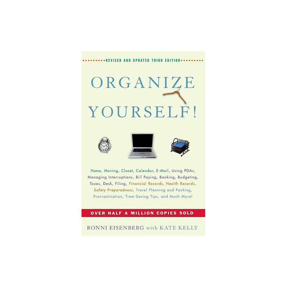 Organize Yourself! - 3 Edition by Ronni Eisenberg & Kate Kelly (Hardcover) The proven way to get organized once and for all This is the highly anticipated new edition of a very successful organizing book that has sold over half a million copies to date, now updated with the latest on e-mail, PDAs, and other contemporary organizing topics and tools. Organize Yourself! provides readers with essential rules for better time, money, space, and paper management. It also addresses major events, from preparing for a move to planning a party or vacation. It reveals a professional organizer's proven techniques for streamlining daily life and provides fast, effective relief for common clutter and help with overcoming procrastination and every other organizational ailment.
