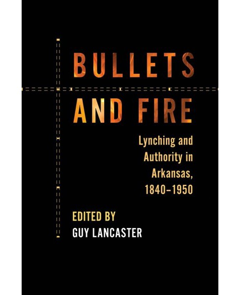 Bullets and Fire : Lynching and Authority in Arkansas, 1840-1950 -  by Guy Lancaster (Paperback) - image 1 of 1