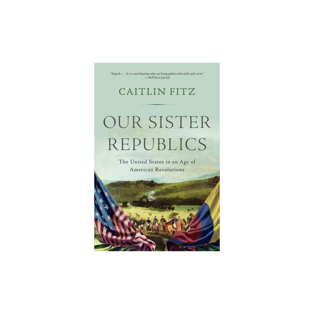 Our Sister Republics : The United States in an Age of American Revolutions (Reprint) (Paperback)