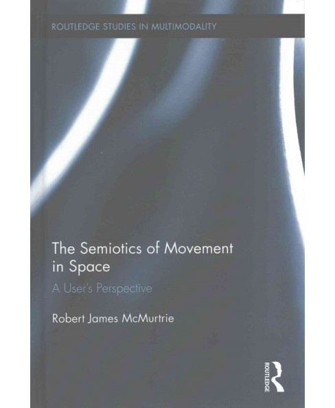 Semiotics of Movement in Space : A User's Perspective (Hardcover) (Robert James Mcmurtrie) - image 1 of 1