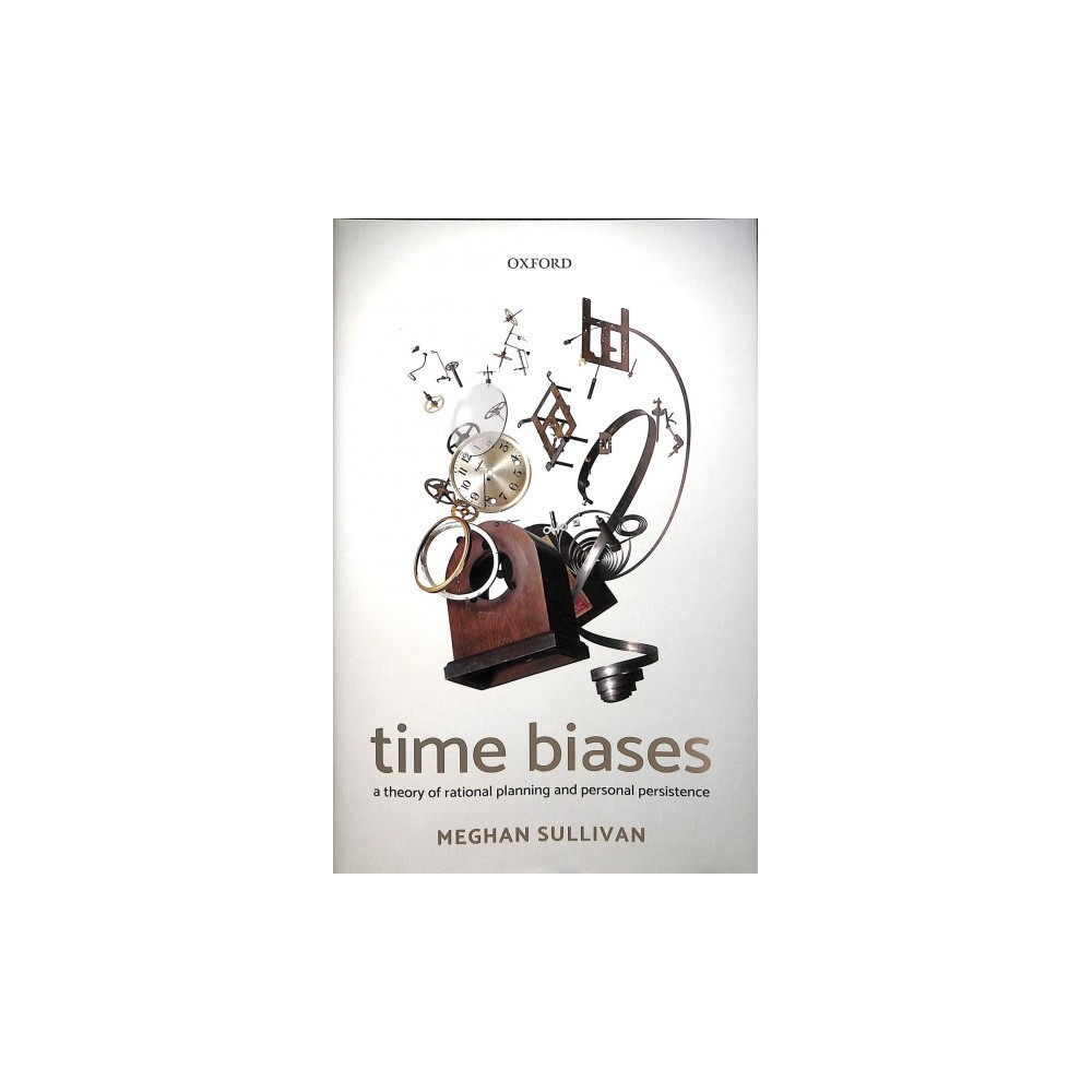 Time Biases : A Theory of Rational Planning and Personal Persistence - by Meghan Sullivan (Hardcover)