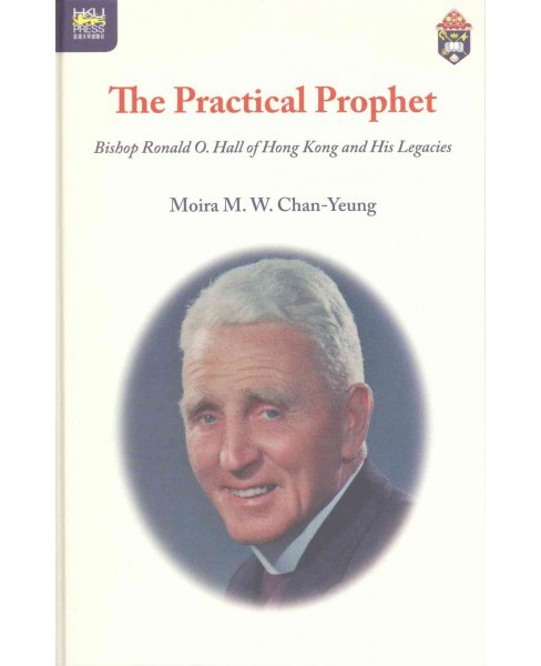 Practical Prophet : Bishop Ronald O. Hall of Hong Kong and His Legacies (Hardcover) (Moira M. W. - image 1 of 1