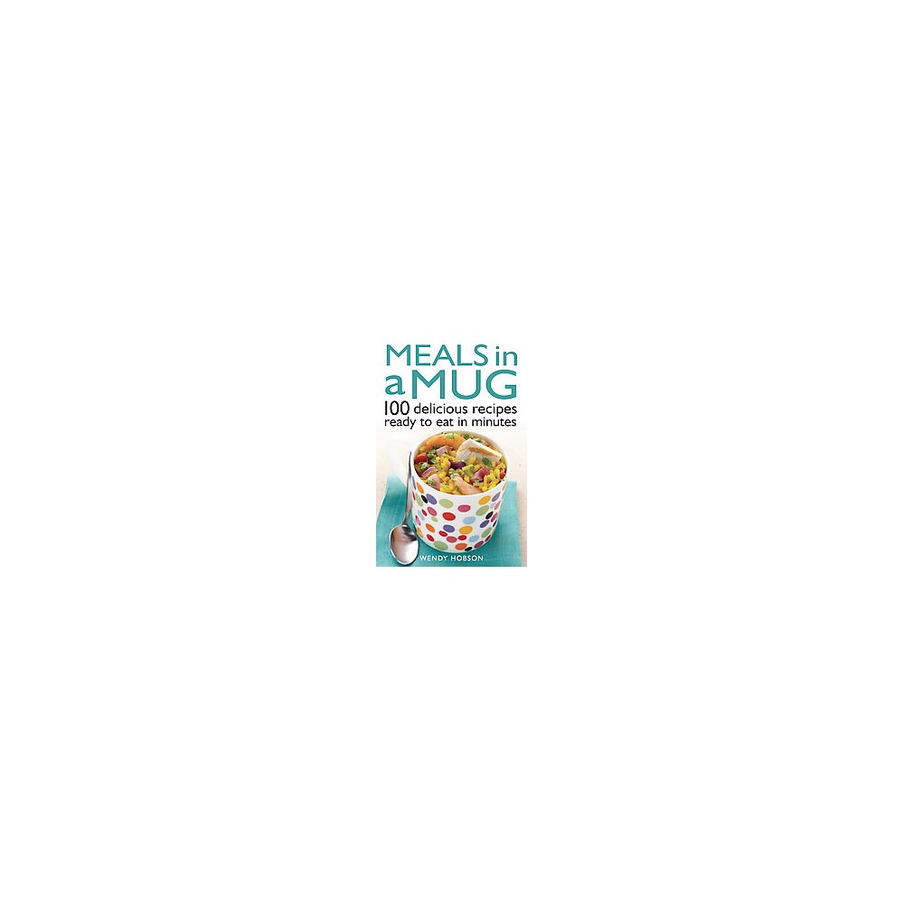 Meals in a Mug : 100 Delicious Recipes Ready to Eat in Minutes (Paperback) (Wendy Hobson)
