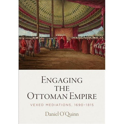 Engaging the Ottoman Empire : Vexed Mediations, 1690-1815 -  by Daniel O'Quinn (Hardcover) - image 1 of 1