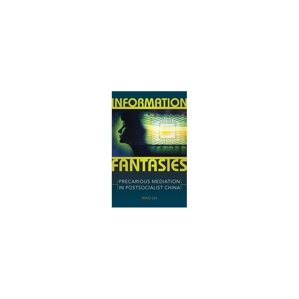 Information Fantasies : Precarious Mediation in Postsocialist China - by Xiao Liu (Paperback)