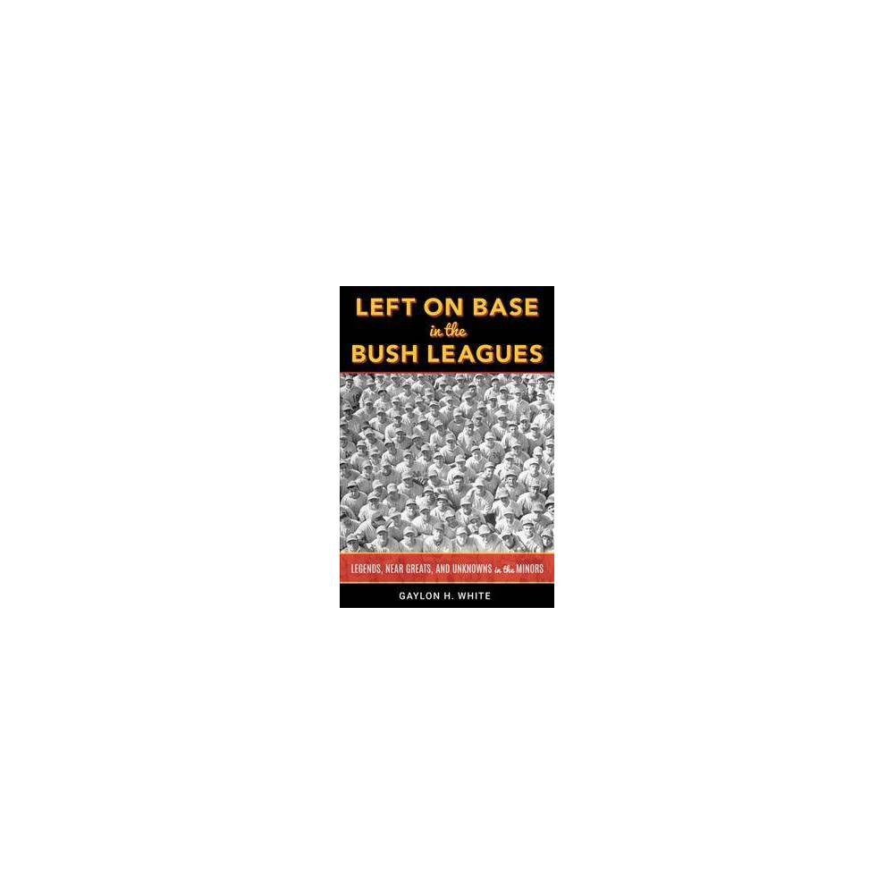 Left on Base in the Bush Leagues : Legends, Near Greats, and Unknowns in the Minors - (Hardcover) Left on Base in the Bush Leagues profiles minor league legends and near-misses from baseball's golden era, as well as unknown players and gifted storytellers. Newspaper and magazine stories are interwoven with comments gleaned from some 200 player interviews, many of them dating back to the 1970s, creating a colorful tapestry of baseball and the times.