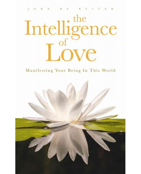 Intelligence of Love : Manifesting Your Being in This World (Paperback) (John De Ruiter) - image 1 of 1