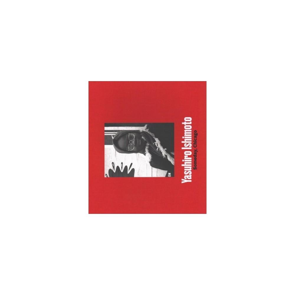 Yasuhiro Ishimoto : Someday, Chicago - by Jasmine Alinder & John Tain (Hardcover)