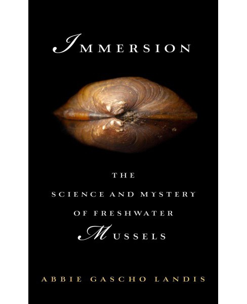Immersion : The Science and Mystery of Freshwater Mussels (Hardcover) (Abbie Gascho Landis) - image 1 of 1