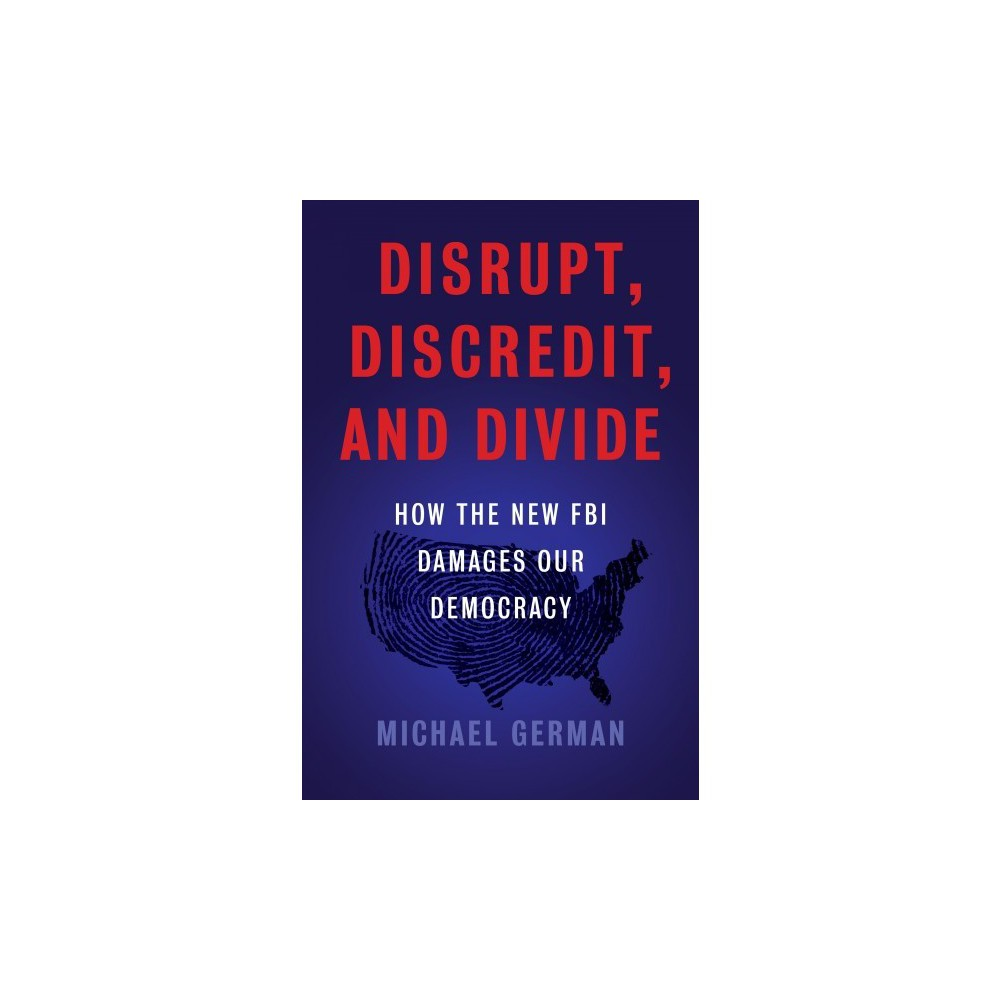 Disrupt, Discredit, and Divide : How the New Fbi Damages Democracy - by Michael German (Hardcover)