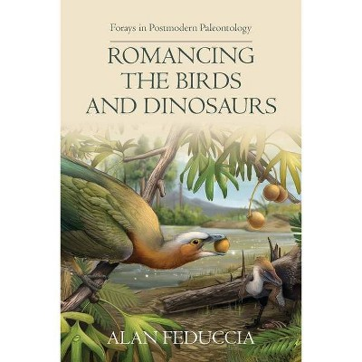 Romancing the Birds and Dinosaurs - by  Alan Feduccia (Paperback)