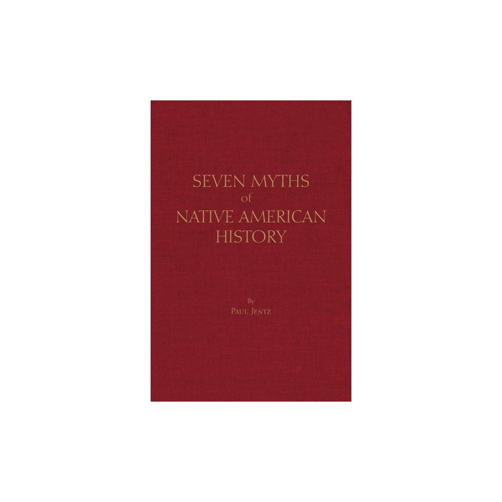 Seven Myths of Native American History - by Paul Jentz (Hardcover)