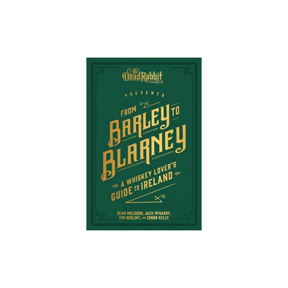 From Barley to Blarney : A Whiskey Lover's Guide to Ireland - (Hardcover)