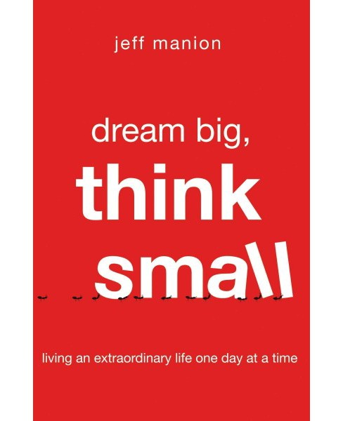 Dream Big, Think Small : Living an Extraordinary Life One Day at a Time (Paperback) (Jeff Manion) - image 1 of 1