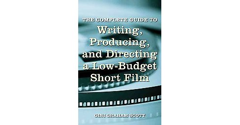 The Complete Guide to Writing, Producing, and Directing a Low Budget Short Film (Paperback) - image 1 of 1