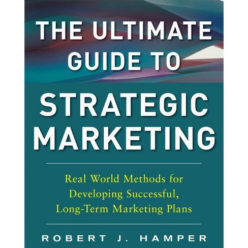 The Ultimate Guide to Strategic Marketing: Real World Methods for Developing Successful, Long-Term - image 1 of 1