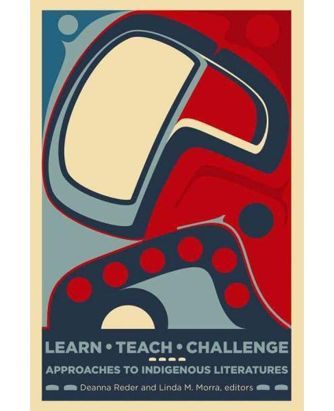 Learn, Teach, Challenge : Approaching Indigenous Literatures (Paperback) - image 1 of 1