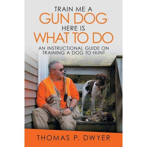 Train Me a Gun Dog Here Is What to Do - by  Thomas P Dwyer (Paperback) - image 1 of 1