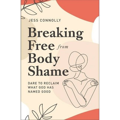 Breaking Free from Body Shame - by  Jess Connolly (Paperback)