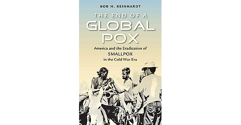 End of a Global Pox : America and the Eradication of Smallpox in the Cold War Era (Hardcover) (Bob H. - image 1 of 1