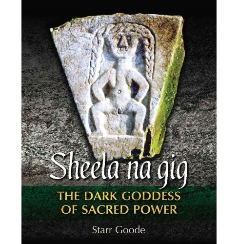 Sheela Na Gig : The Dark Goddess of Sacred Power (Hardcover) (Starr Goode) - image 1 of 1
