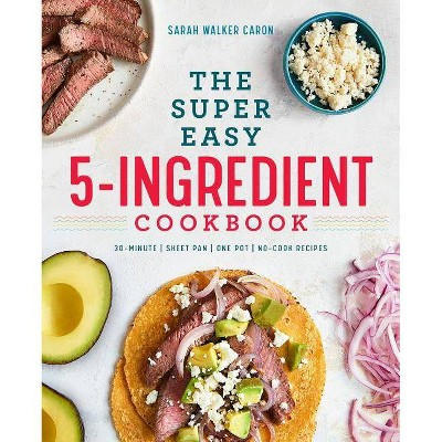 The Super Easy 5-Ingredient Cookbook - by Sarah Walker Caron (Paperback)