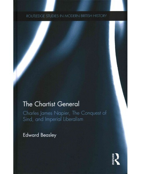Chartist General : Charles James Napier, the Conquest of Sind, and Imperial Liberalism (Hardcover) - image 1 of 1