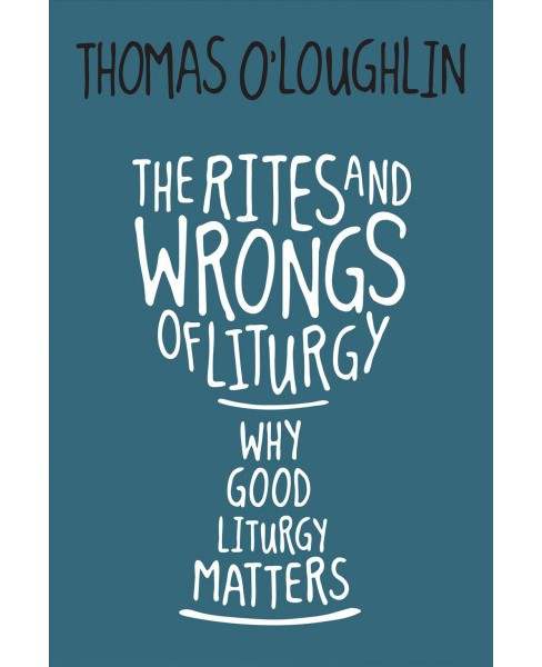 Rites and Wrongs of Liturgy : Why Good Liturgy Matters -  by Thomas O'Loughlin (Paperback) - image 1 of 1