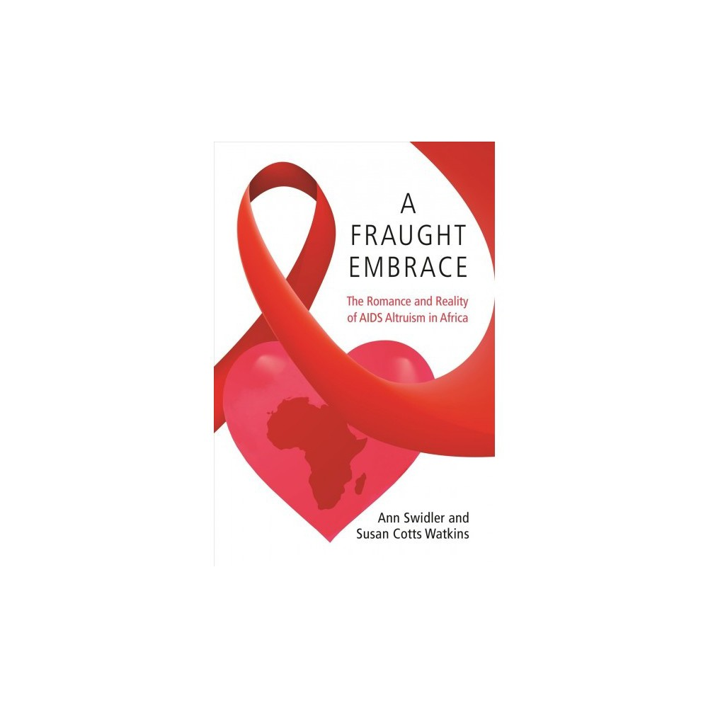 Fraught Embrace : The Romance and Reality of Aids Altruism in Africa - Reprint by Ann Swidler