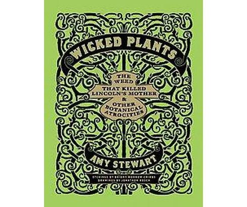 Wicked Plants : The Weed That Killed Abraham Lincoln's Mother & other Botanical Atrocities (Hardcover) - image 1 of 1