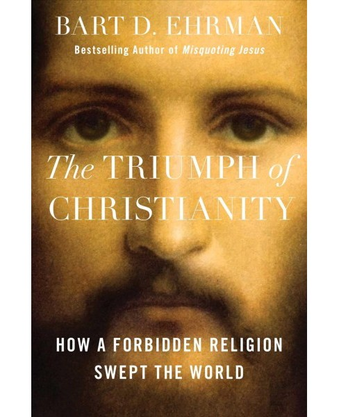 Triumph of Christianity : How a Forbidden Religion Swept the World -  by Bart D. Ehrman (Hardcover) - image 1 of 1