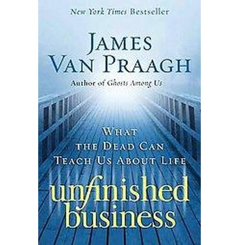 Unfinished Business : What the Dead Can Teach Us About Life (Paperback) (James Van Praagh) - image 1 of 1